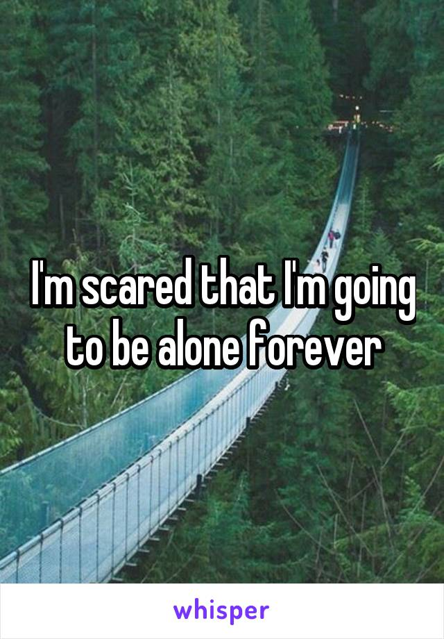I'm scared that I'm going to be alone forever