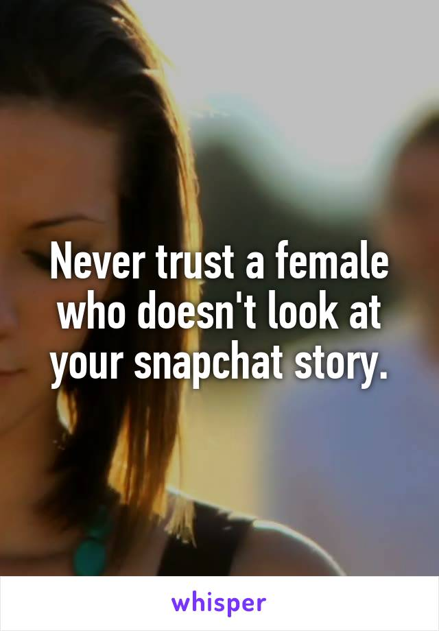 Never trust a female who doesn't look at your snapchat story.