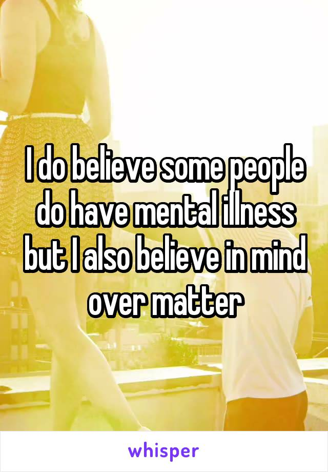 I do believe some people do have mental illness but I also believe in mind over matter