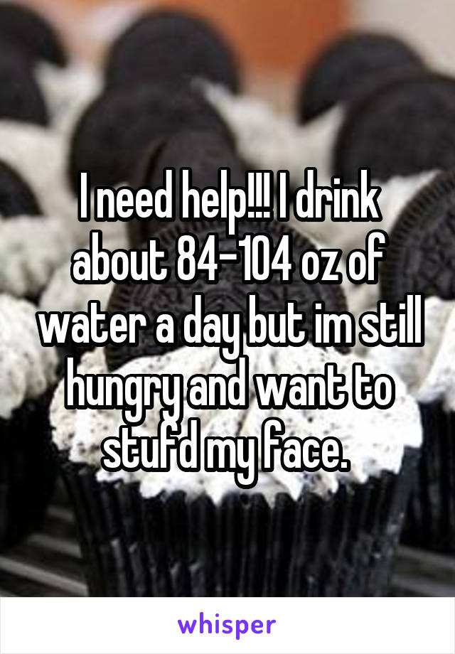 I need help!!! I drink about 84-104 oz of water a day but im still hungry and want to stufd my face.