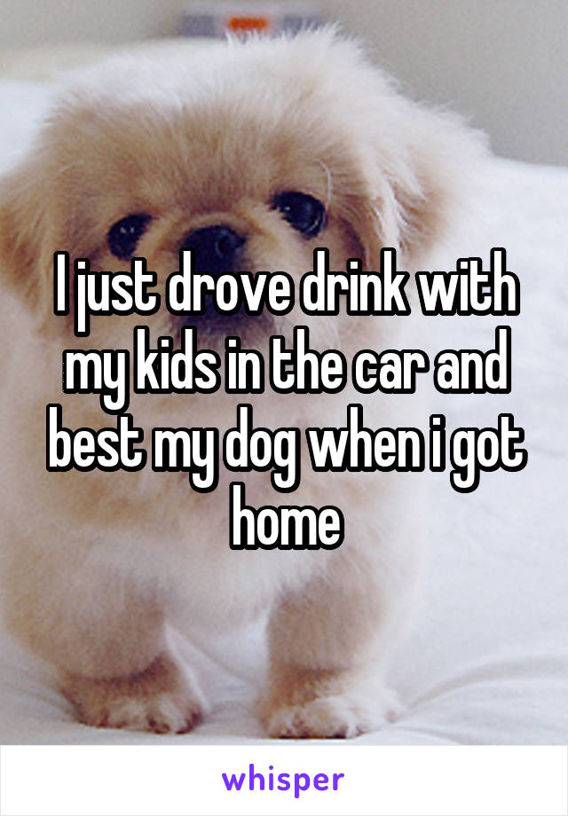 I just drove drink with my kids in the car and best my dog when i got home