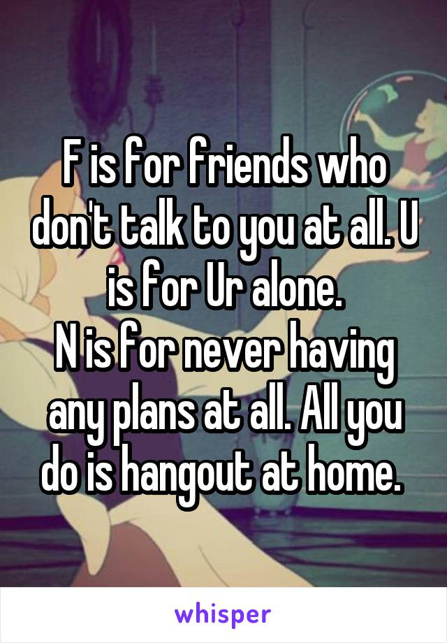 F is for friends who don't talk to you at all. U is for Ur alone. N is for never having any plans at all. All you do is hangout at home.