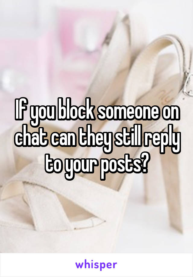 If you block someone on chat can they still reply to your posts?