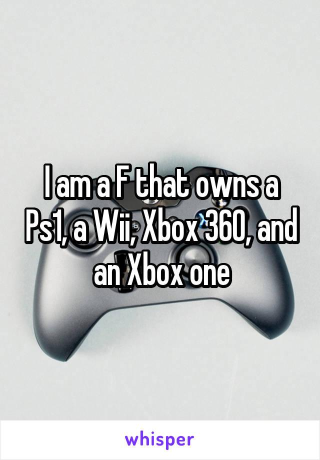 I am a F that owns a Ps1, a Wii, Xbox 360, and an Xbox one