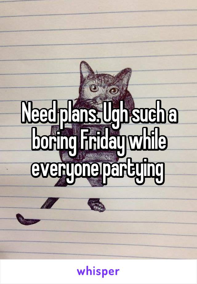 Need plans. Ugh such a boring Friday while everyone partying