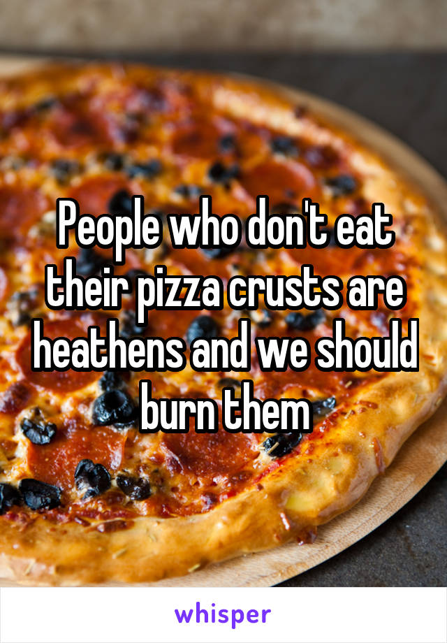 People who don't eat their pizza crusts are heathens and we should burn them