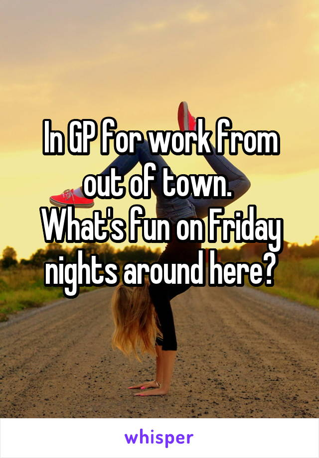 In GP for work from out of town.  What's fun on Friday nights around here?