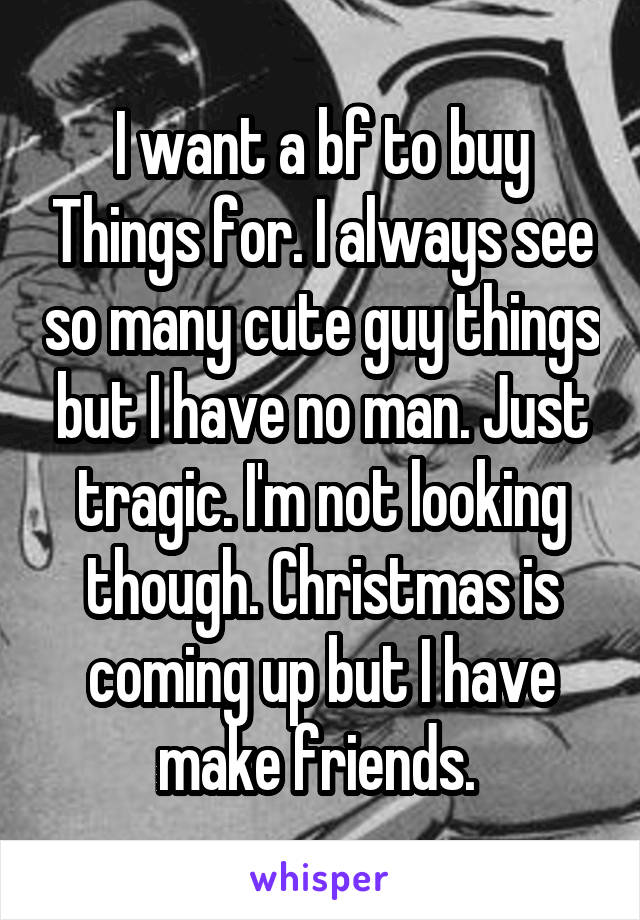 I want a bf to buy Things for. I always see so many cute guy things but I have no man. Just tragic. I'm not looking though. Christmas is coming up but I have make friends.