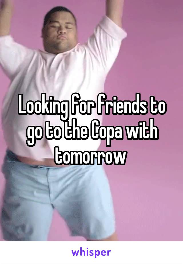 Looking for friends to go to the Copa with tomorrow