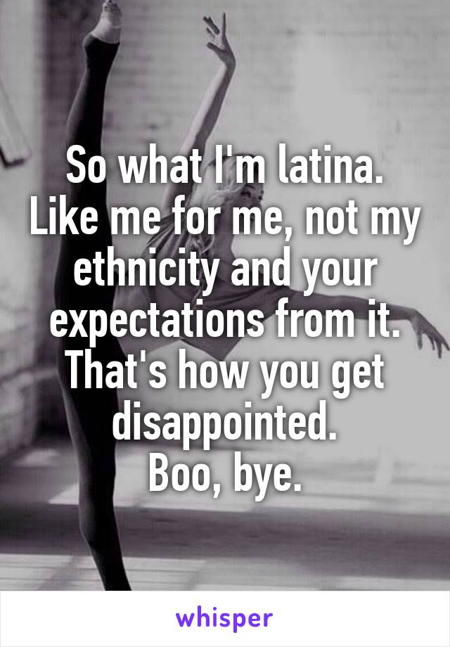 So what I'm latina. Like me for me, not my ethnicity and your expectations from it. That's how you get disappointed.  Boo, bye.