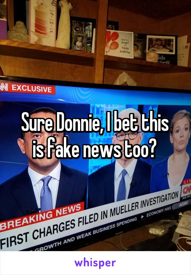 Sure Donnie, I bet this  is fake news too?