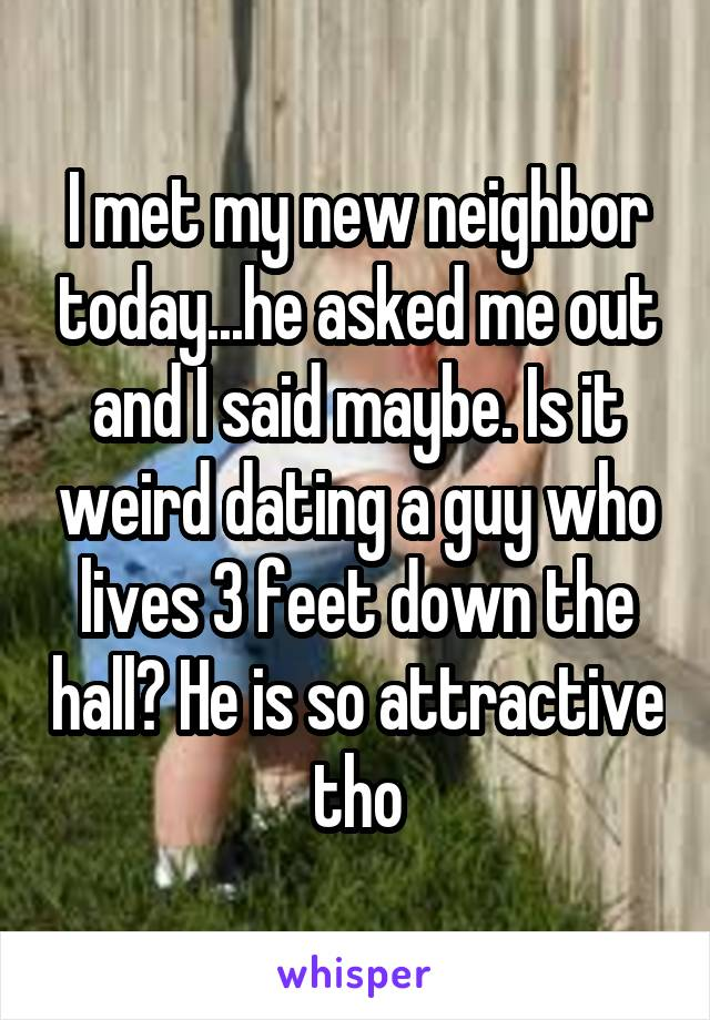 I met my new neighbor today...he asked me out and I said maybe. Is it weird dating a guy who lives 3 feet down the hall? He is so attractive tho