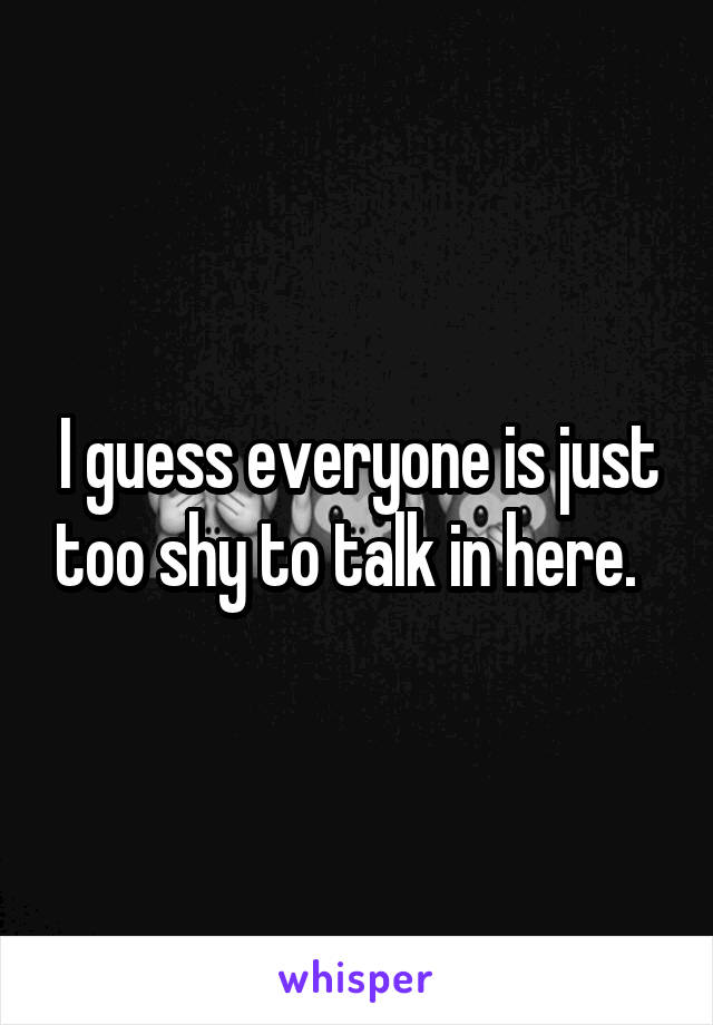 I guess everyone is just too shy to talk in here.
