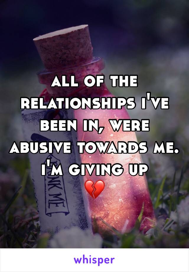 all of the relationships i've been in, were abusive towards me. i'm giving up  💔