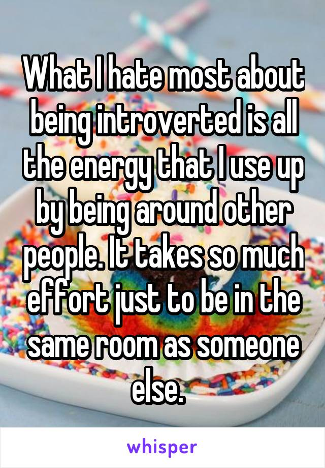 What I hate most about being introverted is all the energy that I use up by being around other people. It takes so much effort just to be in the same room as someone else.