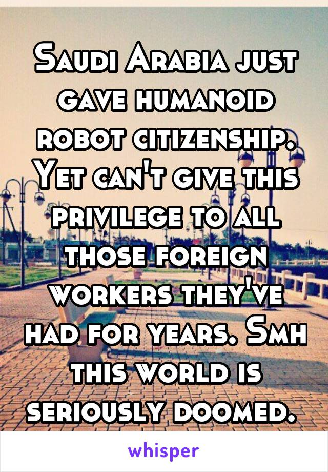 Saudi Arabia just gave humanoid robot citizenship. Yet can't give this privilege to all those foreign workers they've had for years. Smh this world is seriously doomed.