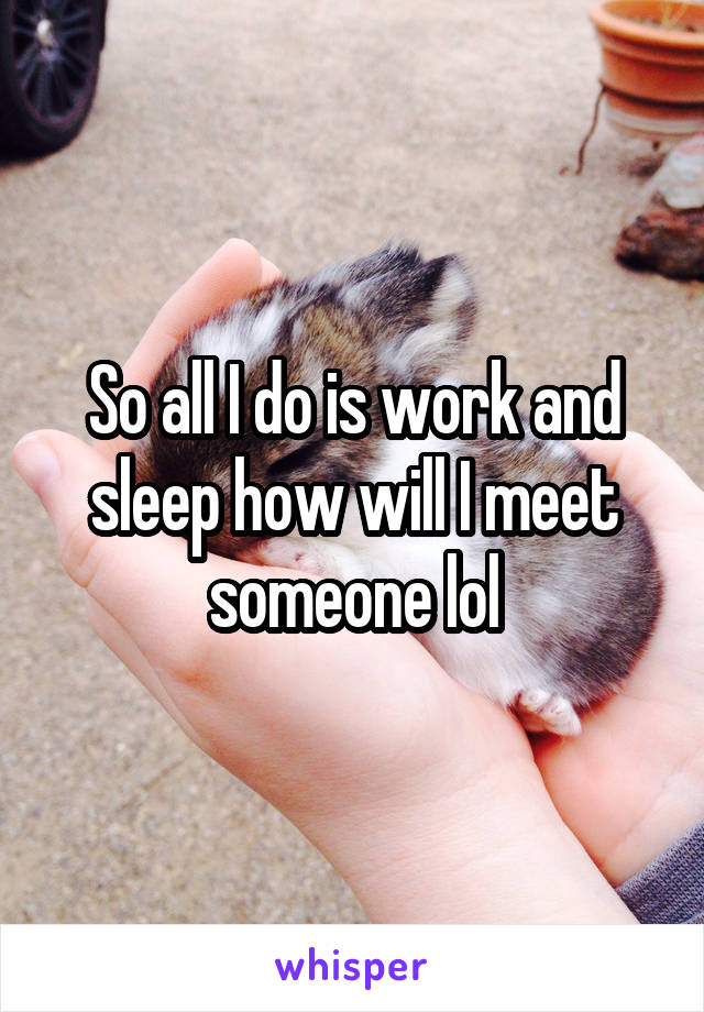 So all I do is work and sleep how will I meet someone lol