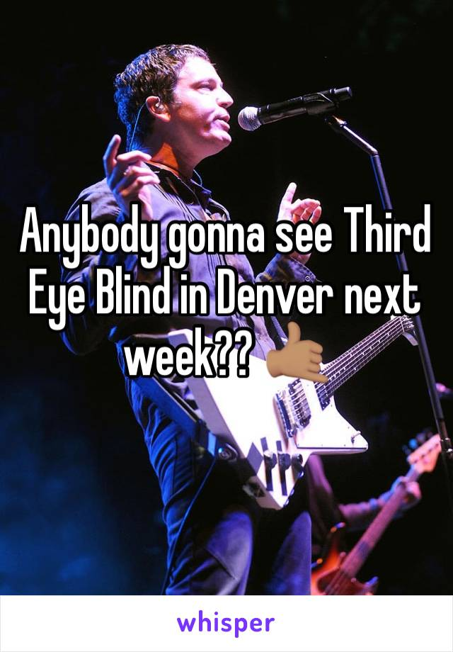 Anybody gonna see Third Eye Blind in Denver next week?? 🤙🏽