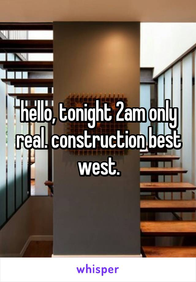 hello, tonight 2am only real. construction best west.