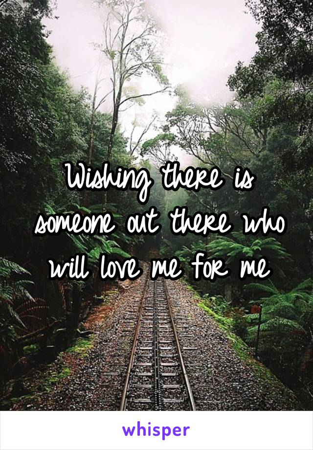 Wishing there is someone out there who will love me for me