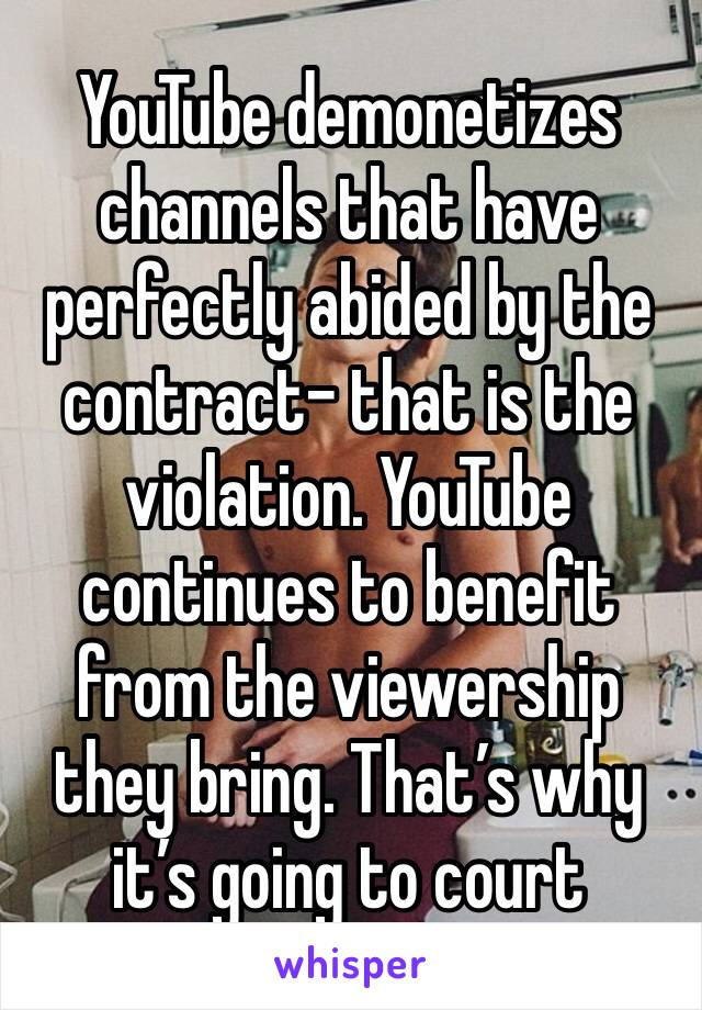 YouTube demonetizes channels that have perfectly abided by the contract- that is the violation. YouTube continues to benefit from the viewership they bring. That's why it's going to court