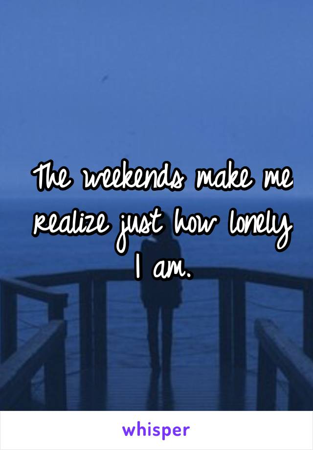 The weekends make me realize just how lonely I am.