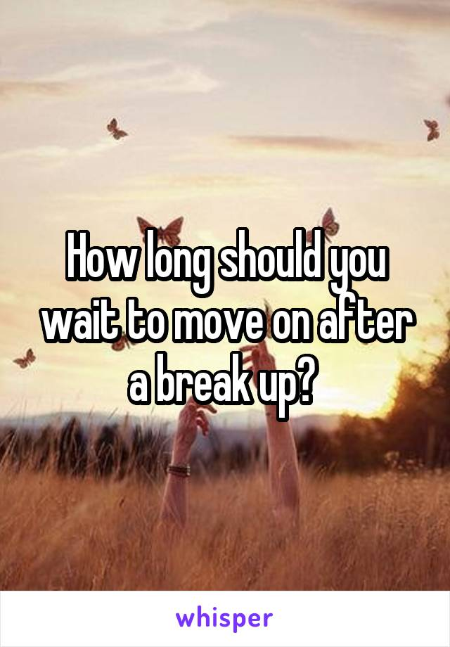 How long should you wait to move on after a break up?