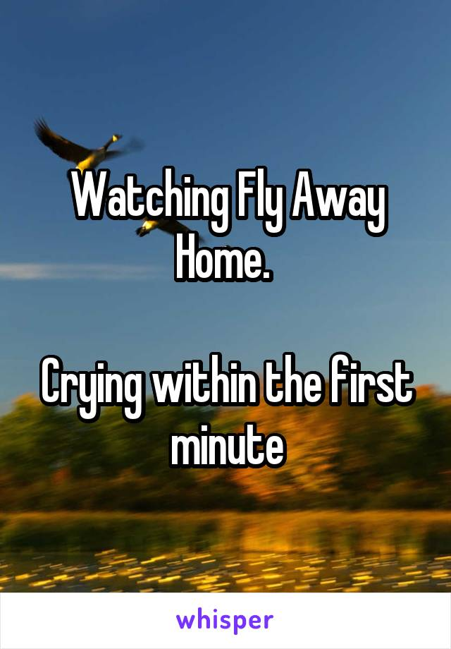 Watching Fly Away Home.   Crying within the first minute