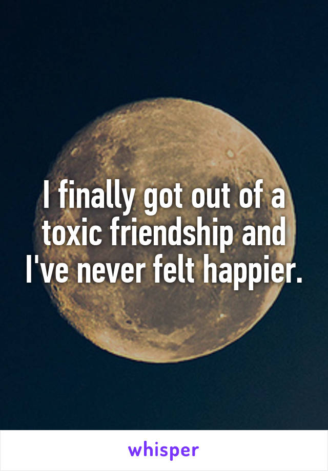I finally got out of a toxic friendship and I've never felt happier.
