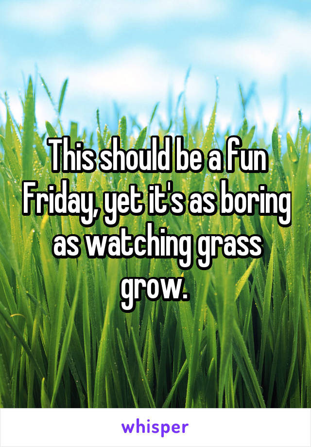 This should be a fun Friday, yet it's as boring as watching grass grow.