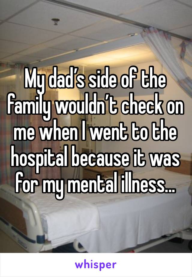 My dad's side of the family wouldn't check on me when I went to the hospital because it was for my mental illness...