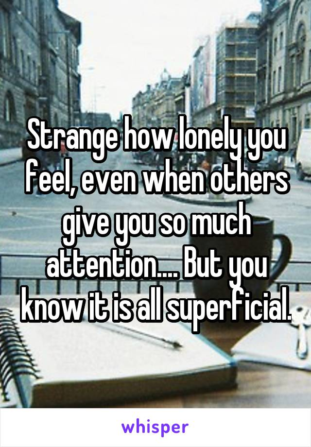 Strange how lonely you feel, even when others give you so much attention.... But you know it is all superficial.