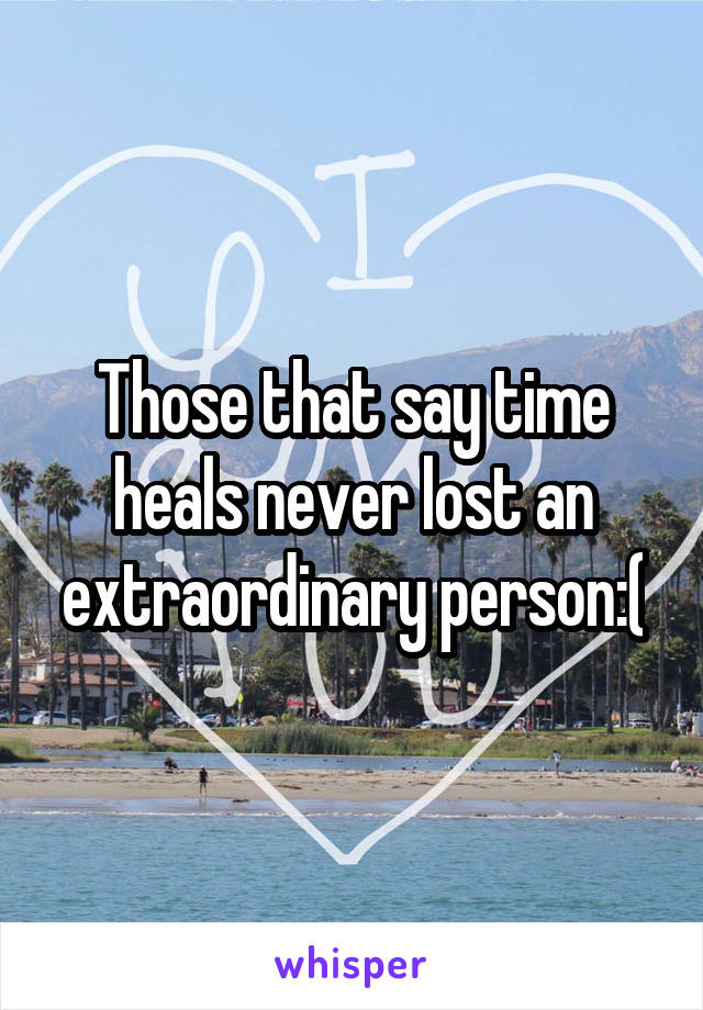 Those that say time heals never lost an extraordinary person:(