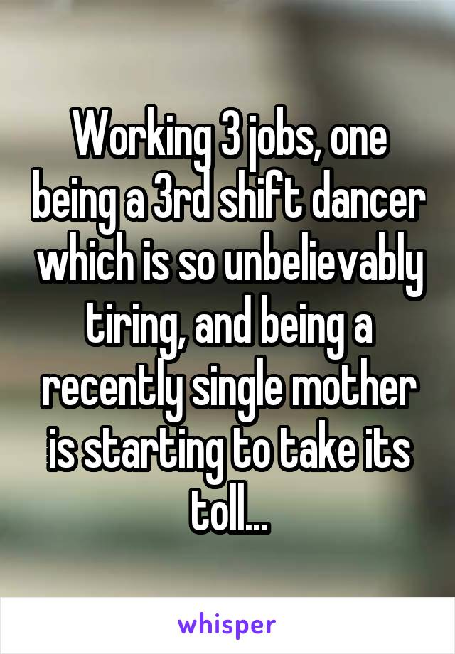 Working 3 jobs, one being a 3rd shift dancer which is so unbelievably tiring, and being a recently single mother is starting to take its toll...