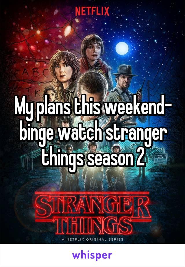 My plans this weekend- binge watch stranger things season 2