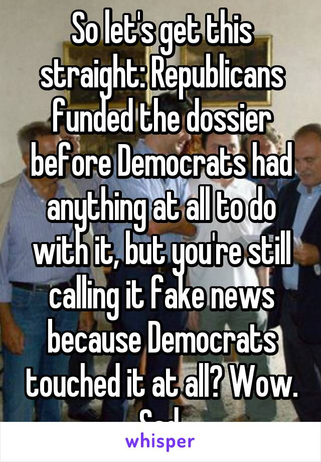 So let's get this straight: Republicans funded the dossier before Democrats had anything at all to do with it, but you're still calling it fake news because Democrats touched it at all? Wow. Sad.