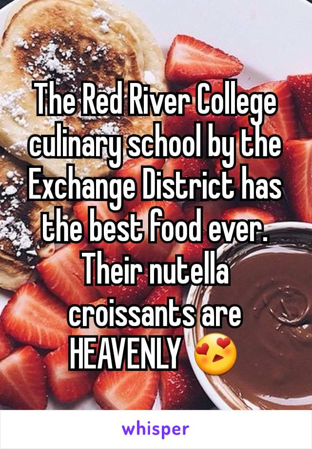 The Red River College culinary school by the Exchange District has the best food ever. Their nutella croissants are HEAVENLY 😍