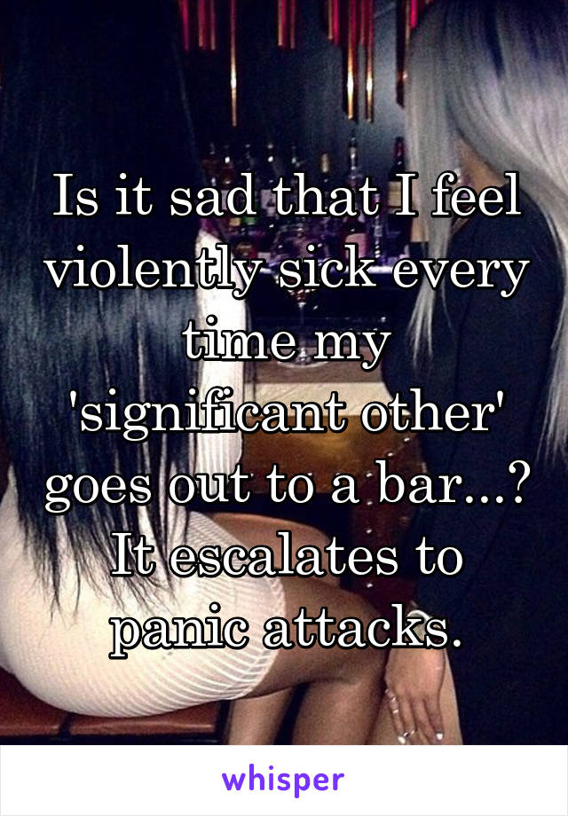 Is it sad that I feel violently sick every time my 'significant other' goes out to a bar...? It escalates to panic attacks.