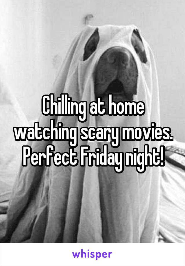 Chilling at home watching scary movies. Perfect Friday night!