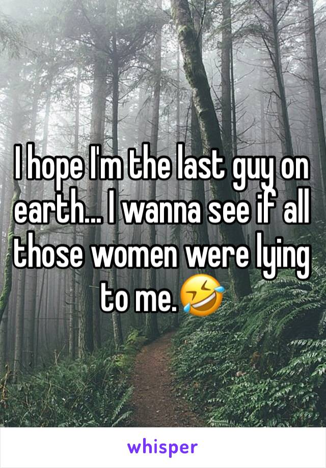 I hope I'm the last guy on earth... I wanna see if all those women were lying to me.🤣