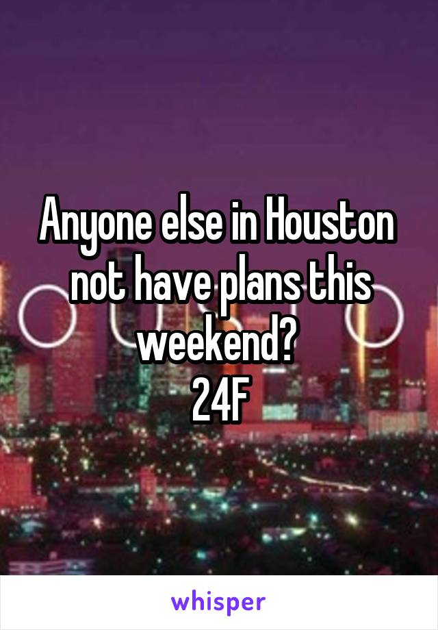 Anyone else in Houston  not have plans this weekend?  24F