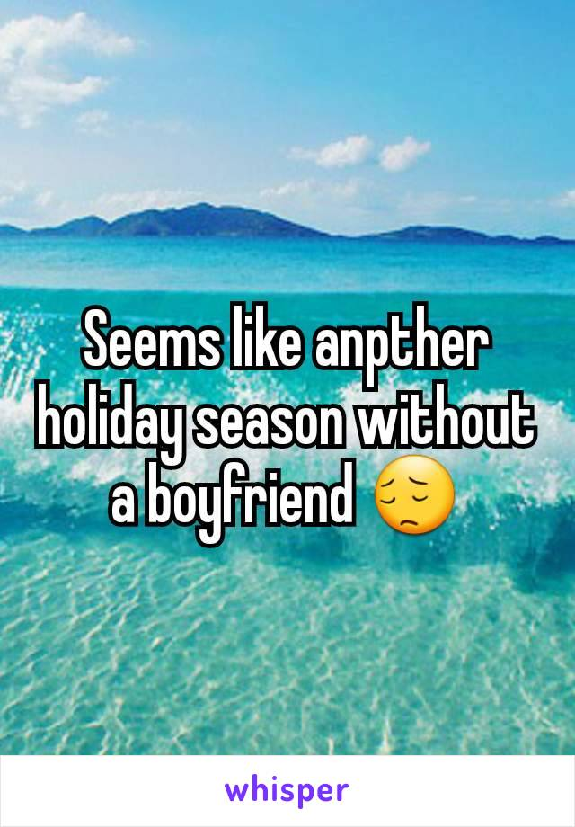 Seems like anpther holiday season without a boyfriend 😔