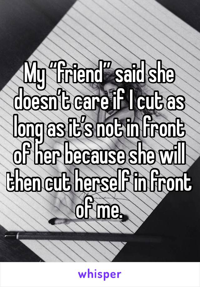 "My ""friend"" said she doesn't care if I cut as long as it's not in front of her because she will then cut herself in front of me."
