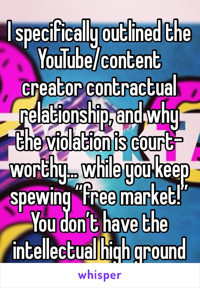 "I specifically outlined the YouTube/content creator contractual relationship, and why the violation is court-worthy... while you keep spewing ""free market!"" You don't have the intellectual high ground"