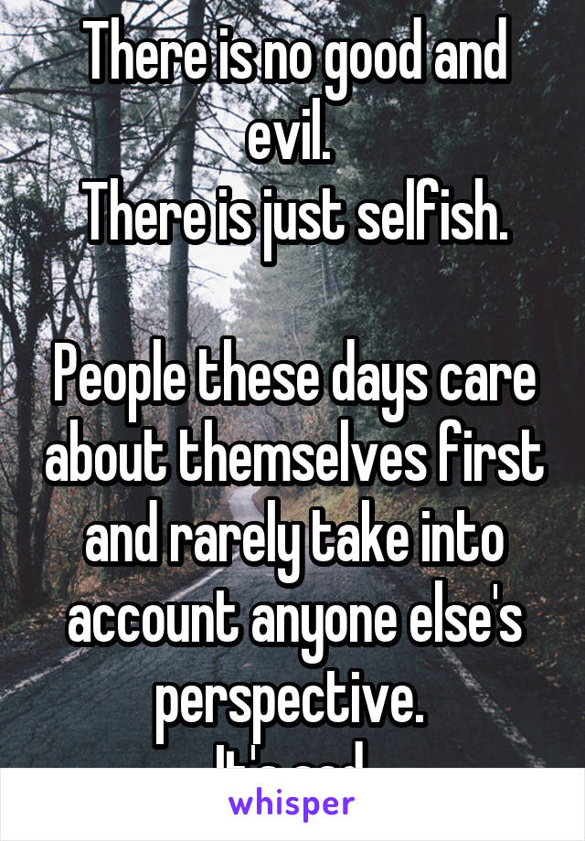 There is no good and evil.  There is just selfish.  People these days care about themselves first and rarely take into account anyone else's perspective.  It's sad.