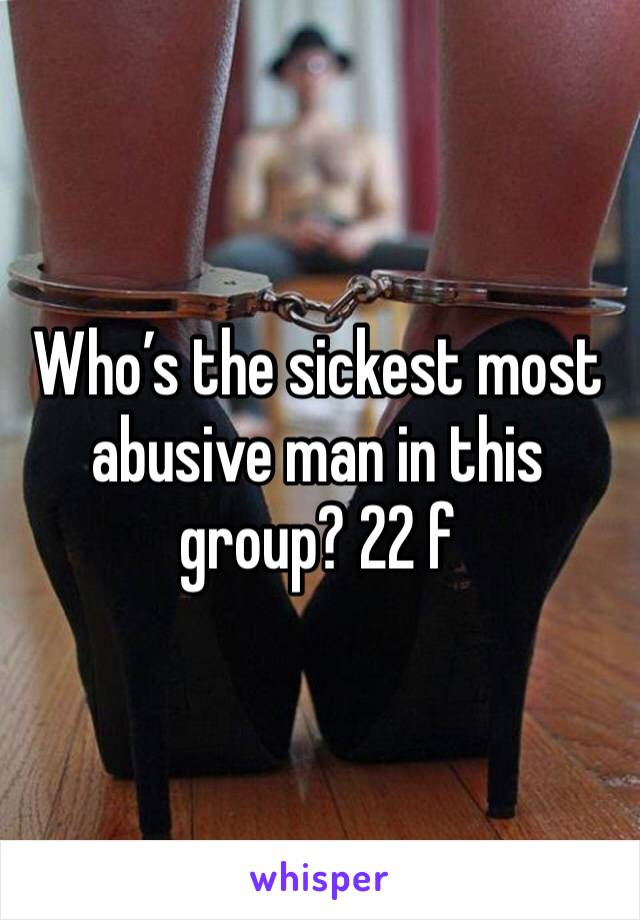 Who's the sickest most abusive man in this group? 22 f
