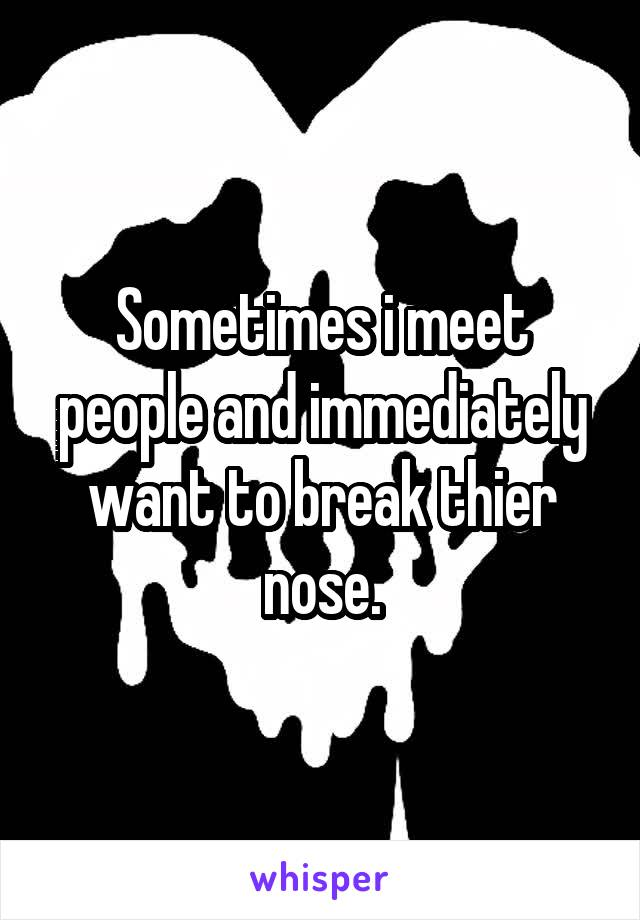 Sometimes i meet people and immediately want to break thier nose.
