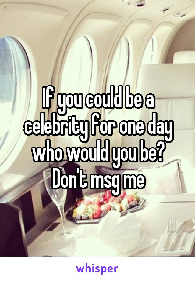 If you could be a celebrity for one day who would you be? Don't msg me