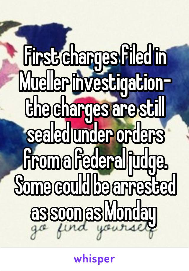 First charges filed in Mueller investigation- the charges are still sealed under orders from a federal judge. Some could be arrested as soon as Monday
