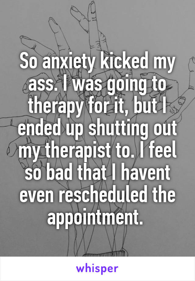So anxiety kicked my ass. I was going to therapy for it, but I ended up shutting out my therapist to. I feel so bad that I havent even rescheduled the appointment.